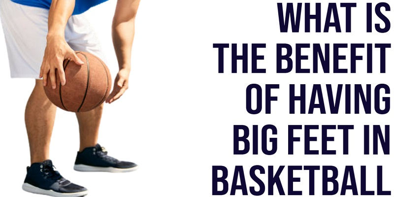 what is the benefit of having big feet in basketball